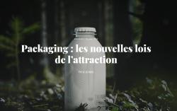 Packaging : les nouvelles lois de l'attraction